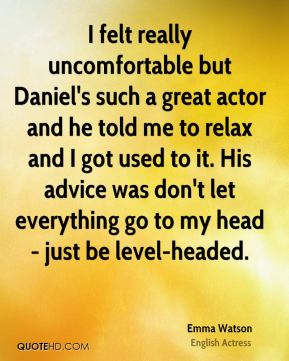 I felt really uncomfortable but Daniel's such a great actor and he told me to relax and I got used to it. His advice was don't let everything go to my head - just be level-headed.
