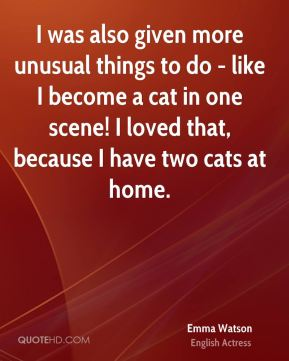 I was also given more unusual things to do - like I become a cat in one scene! I loved that, because I have two cats at home.