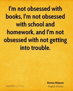 I'm not obsessed with books, I'm not obsessed with school and homework, and I'm not obsessed with not getting into trouble.