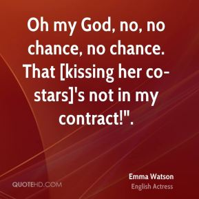 "Emma Watson - Oh my God, no, no chance, no chance. That [kissing her co-stars]'s not in my contract!""."
