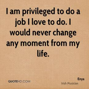 I am privileged to do a job I love to do. I would never change any moment from my life.