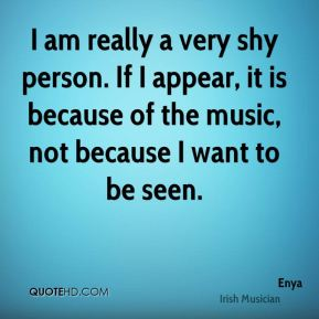 I am really a very shy person. If I appear, it is because of the music, not because I want to be seen.