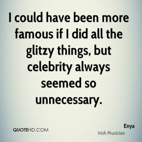 Enya - I could have been more famous if I did all the glitzy things, but celebrity always seemed so unnecessary.
