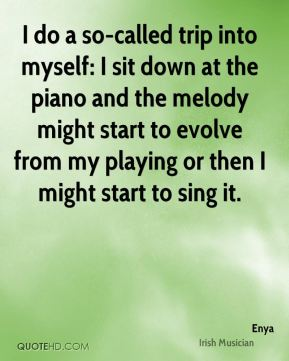 I do a so-called trip into myself: I sit down at the piano and the melody might start to evolve from my playing or then I might start to sing it.