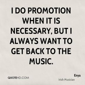 I do promotion when it is necessary, but I always want to get back to the music.