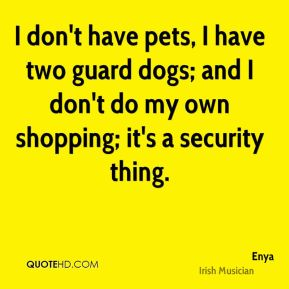 I don't have pets, I have two guard dogs; and I don't do my own shopping; it's a security thing.