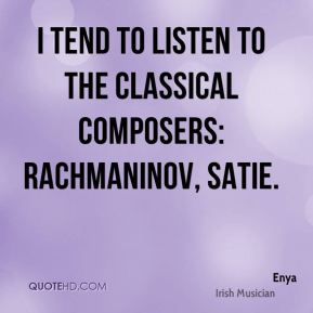 I tend to listen to the classical composers: Rachmaninov, Satie.