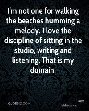 I'm not one for walking the beaches humming a melody. I love the discipline of sitting in the studio, writing and listening. That is my domain.