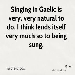 Singing in Gaelic is very, very natural to do. I think lends itself very much so to being sung.