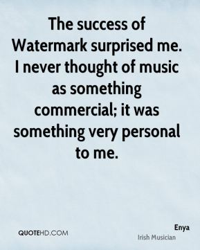 The success of Watermark surprised me. I never thought of music as something commercial; it was something very personal to me.