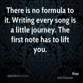 There is no formula to it. Writing every song is a little journey. The first note has to lift you.