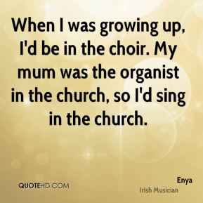When I was growing up, I'd be in the choir. My mum was the organist in the church, so I'd sing in the church.