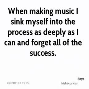 Enya - When making music I sink myself into the process as deeply as I can and forget all of the success.