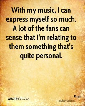 Enya - With my music, I can express myself so much. A lot of the fans can sense that I'm relating to them something that's quite personal.