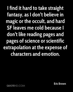 Eric Brown - I find it hard to take straight fantasy, as I don't believe in magic or the occult, and hard SF leaves me cold because I don't like reading pages and pages of science or scientific extrapolation at the expense of characters and emotion.