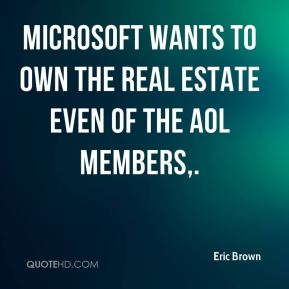 Eric Brown - Microsoft wants to own the real estate even of the AOL members.