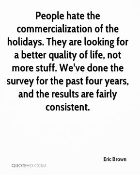 Eric Brown - People hate the commercialization of the holidays. They are looking for a better quality of life, not more stuff. We've done the survey for the past four years, and the results are fairly consistent.