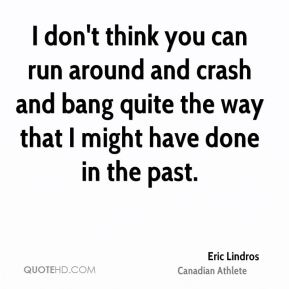 Eric Lindros - I don't think you can run around and crash and bang quite the way that I might have done in the past.