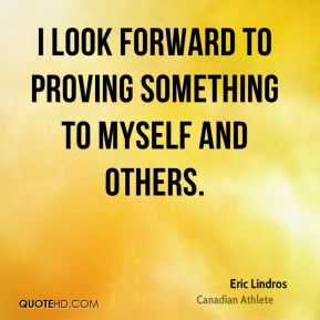 I look forward to proving something to myself and others.