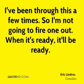 Eric Lindros - I've been through this a few times. So I'm not going to fire one out. When it's ready, it'll be ready.
