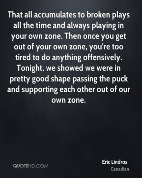 Eric Lindros - That all accumulates to broken plays all the time and always playing in your own zone. Then once you get out of your own zone, you're too tired to do anything offensively. Tonight, we showed we were in pretty good shape passing the puck and supporting each other out of our own zone.
