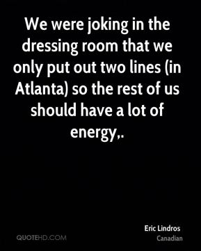 Eric Lindros - We were joking in the dressing room that we only put out two lines (in Atlanta) so the rest of us should have a lot of energy.