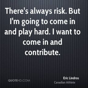 There's always risk. But I'm going to come in and play hard. I want to come in and contribute.