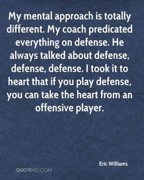 Eric Williams - My mental approach is totally different. My coach predicated everything on defense. He always talked about defense, defense, defense. I took it to heart that if you play defense, you can take the heart from an offensive player.