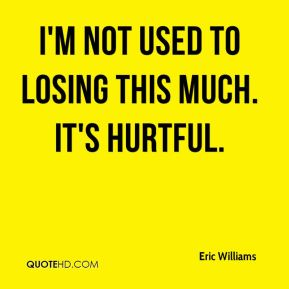 Eric Williams - I'm not used to losing this much. It's hurtful.