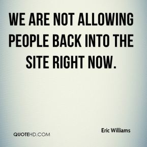 We are not allowing people back into the site right now.