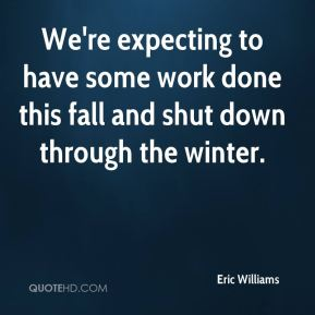 Eric Williams - We're expecting to have some work done this fall and shut down through the winter.