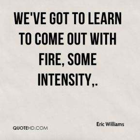 We've got to learn to come out with fire, some intensity.