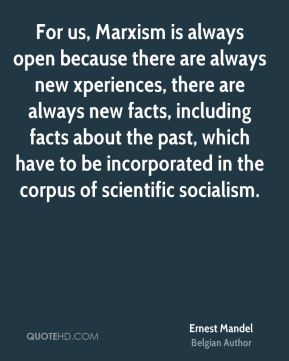 For us, Marxism is always open because there are always new xperiences, there are always new facts, including facts about the past, which have to be incorporated in the corpus of scientific socialism.