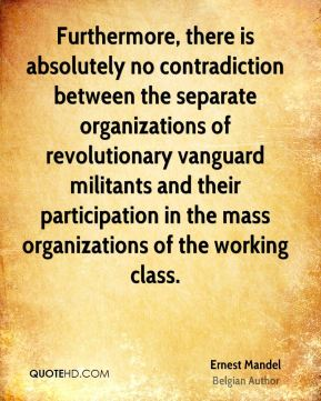 Ernest Mandel - Furthermore, there is absolutely no contradiction between the separate organizations of revolutionary vanguard militants and their participation in the mass organizations of the working class.