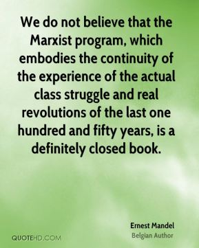 Ernest Mandel - We do not believe that the Marxist program, which embodies the continuity of the experience of the actual class struggle and real revolutions of the last one hundred and fifty years, is a definitely closed book.