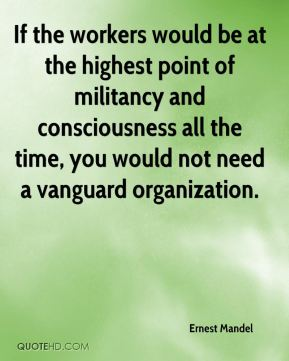 If the workers would be at the highest point of militancy and consciousness all the time, you would not need a vanguard organization.