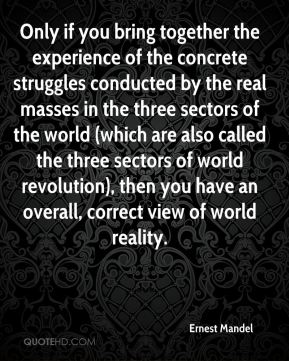 Ernest Mandel - Only if you bring together the experience of the concrete struggles conducted by the real masses in the three sectors of the world (which are also called the three sectors of world revolution), then you have an overall, correct view of world reality.