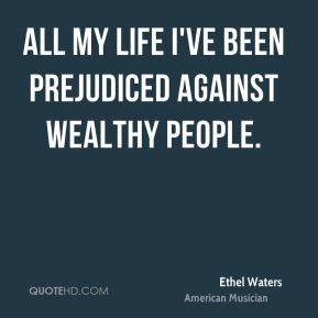 All my life I've been prejudiced against wealthy people.