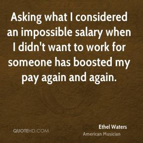 Ethel Waters - Asking what I considered an impossible salary when I didn't want to work for someone has boosted my pay again and again.