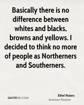 Ethel Waters - Basically there is no difference between whites and blacks, browns and yellows. I decided to think no more of people as Northerners and Southerners.