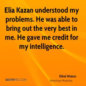 Ethel Waters - Elia Kazan understood my problems. He was able to bring out the very best in me. He gave me credit for my intelligence.