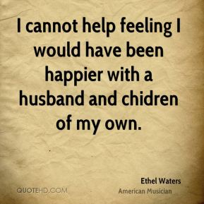 I cannot help feeling I would have been happier with a husband and chidren of my own.