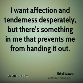 Ethel Waters - I want affection and tenderness desperately, but there's something in me that prevents me from handing it out.