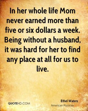 In her whole life Mom never earned more than five or six dollars a week. Being without a husband, it was hard for her to find any place at all for us to live.