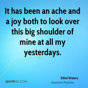 Ethel Waters - It has been an ache and a joy both to look over this big shoulder of mine at all my yesterdays.
