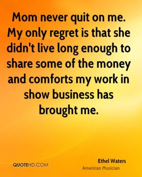 Mom never quit on me. My only regret is that she didn't live long enough to share some of the money and comforts my work in show business has brought me.