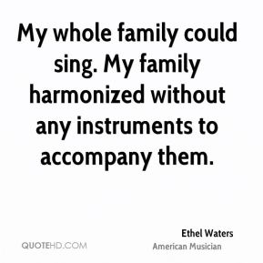 Ethel Waters - My whole family could sing. My family harmonized without any instruments to accompany them.