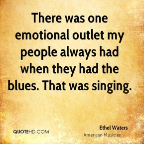 There was one emotional outlet my people always had when they had the blues. That was singing.