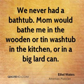 Ethel Waters - We never had a bathtub. Mom would bathe me in the wooden or tin washtub in the kitchen, or in a big lard can.