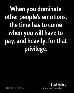 When you dominate other people's emotions, the time has to come when you will have to pay, and heavily, for that privilege.